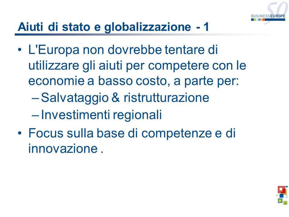 Aiuti di stato e globalizzazione - 1 L Europa non dovrebbe tentare di utilizzare gli aiuti per competere con le economie a basso costo, a parte per: –Salvataggio & ristrutturazione –Investimenti regionali Focus sulla base di competenze e di innovazione.