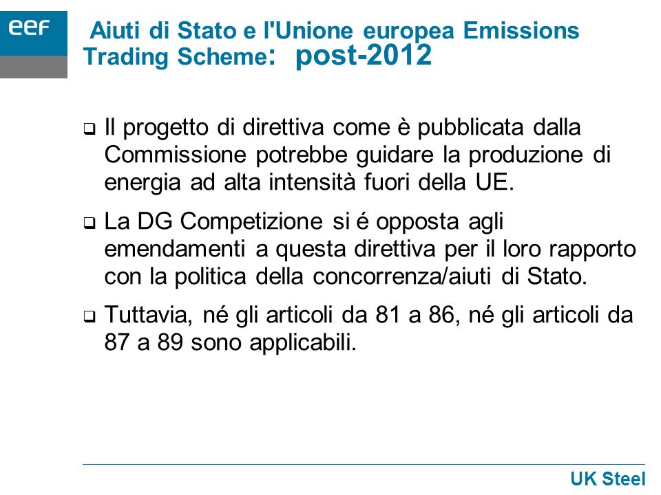 UK Steel Aiuti di Stato e l Unione europea Emissions Trading Scheme : post-2012 Il progetto di direttiva come è pubblicata dalla Commissione potrebbe guidare la produzione di energia ad alta intensità fuori della UE.