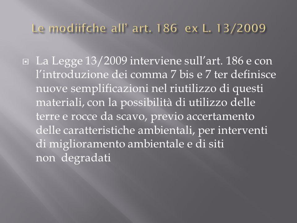 La Legge 13/2009 interviene sullart. 186 e con lintroduzione dei comma 7 bis e 7 ter definisce nuove semplificazioni nel riutilizzo di questi material