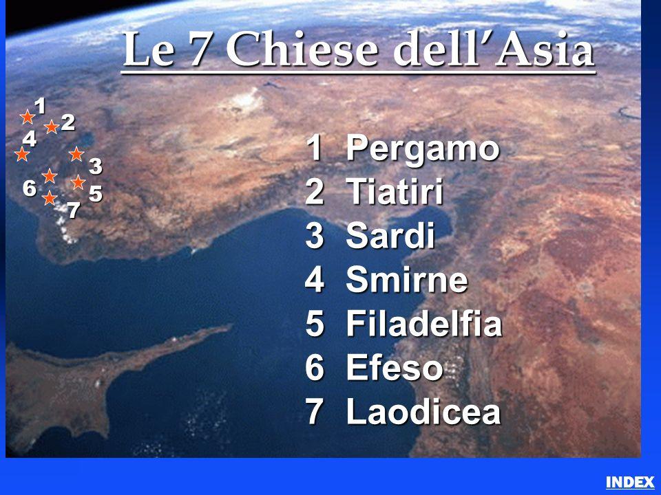 Le 7 Chiese dellAsia 1 Pergamo 2 Tiatiri 3 Sardi 4 Smirne 5 Filadelfia 6 Efeso 7 Laodicea 1 2 3 4 6 5 7 7 Churches of Asia (Revelation) INDEX