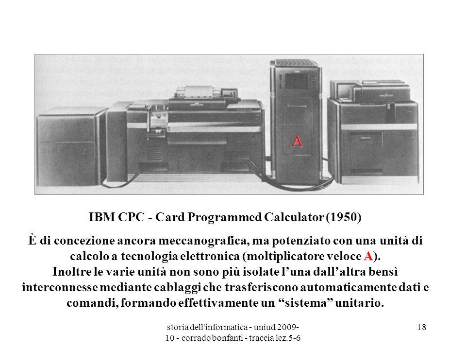 storia dell'informatica - uniud 2009- 10 - corrado bonfanti - traccia lez.5-6 18 IBM CPC - Card Programmed Calculator (1950) A È di concezione ancora
