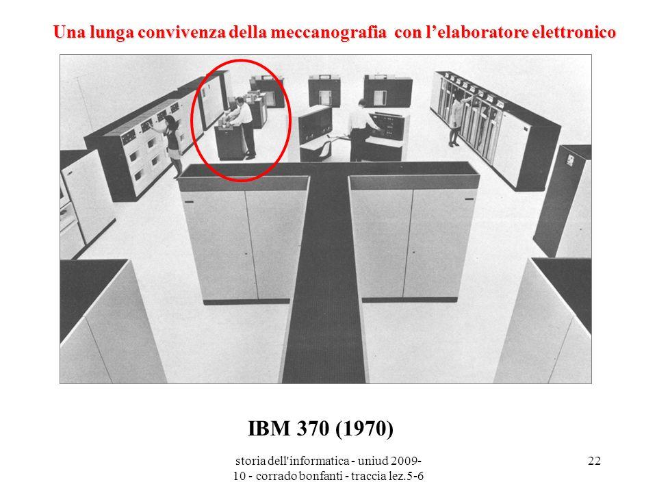 storia dell'informatica - uniud 2009- 10 - corrado bonfanti - traccia lez.5-6 22 IBM 370 (1970) Una lunga convivenza della meccanografia con lelaborat