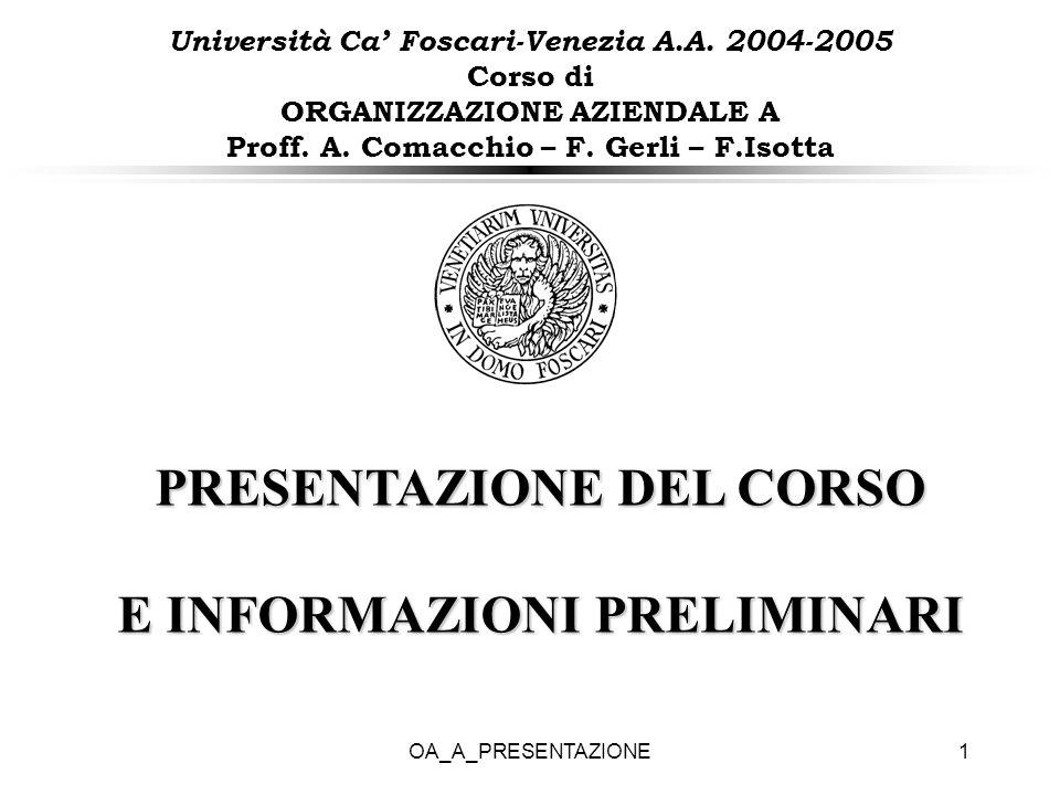 OA_A_PRESENTAZIONE1 Università Ca Foscari-Venezia A.A. 2004-2005 Corso di ORGANIZZAZIONE AZIENDALE A Proff. A. Comacchio – F. Gerli – F.Isotta PRESENT