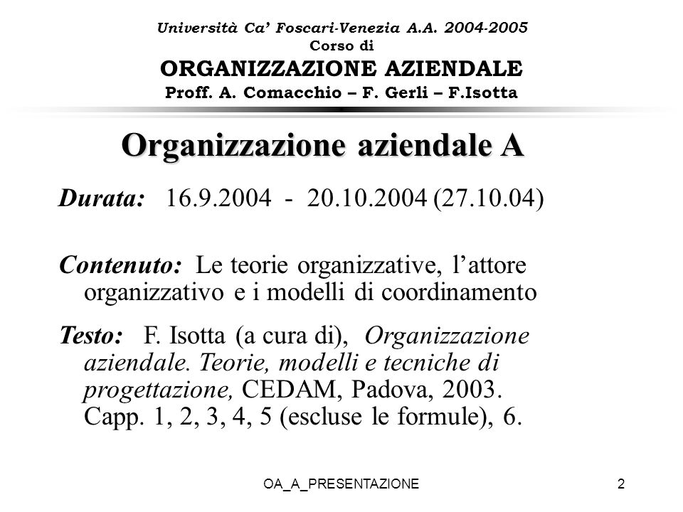 OA_A_PRESENTAZIONE2 Organizzazione aziendale A Durata: 16.9.2004 - 20.10.2004 (27.10.04) Contenuto: Le teorie organizzative, lattore organizzativo e i