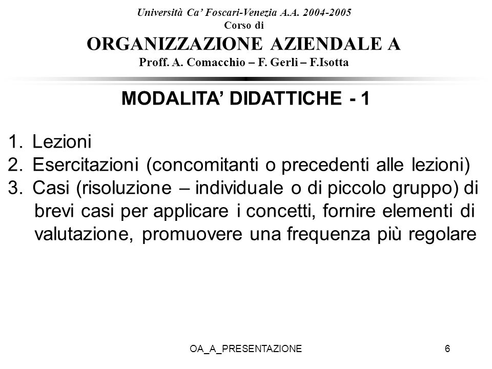 OA_A_PRESENTAZIONE6 Università Ca Foscari-Venezia A.A. 2004-2005 Corso di ORGANIZZAZIONE AZIENDALE A Proff. A. Comacchio – F. Gerli – F.Isotta MODALIT