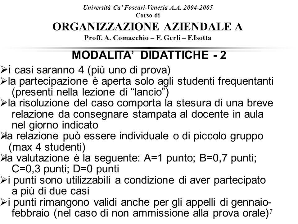 7 MODALITA DIDATTICHE - 2 Università Ca Foscari-Venezia A.A. 2004-2005 Corso di ORGANIZZAZIONE AZIENDALE A Proff. A. Comacchio – F. Gerli – F.Isotta i