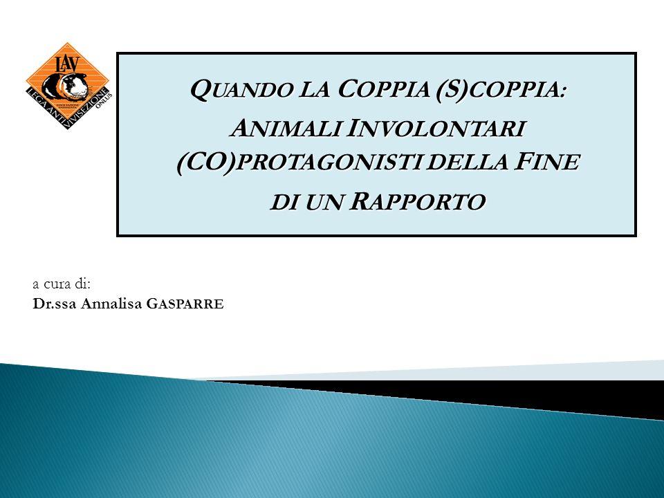 a cura di: Dr.ssa Annalisa G ASPARRE Q UANDO LA C OPPIA (S) COPPIA: A NIMALI I NVOLONTARI (CO) PROTAGONISTI DELLA F INE DI UN R APPORTO