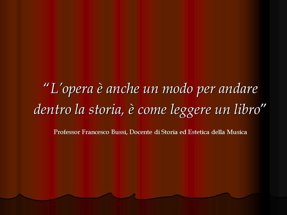 Lopera è anche un modo per andare Lopera è anche un modo per andare dentro la storia, è come leggere un libro dentro la storia, è come leggere un libro Professor Francesco Bussi, Docente di Storia ed Estetica della Musica