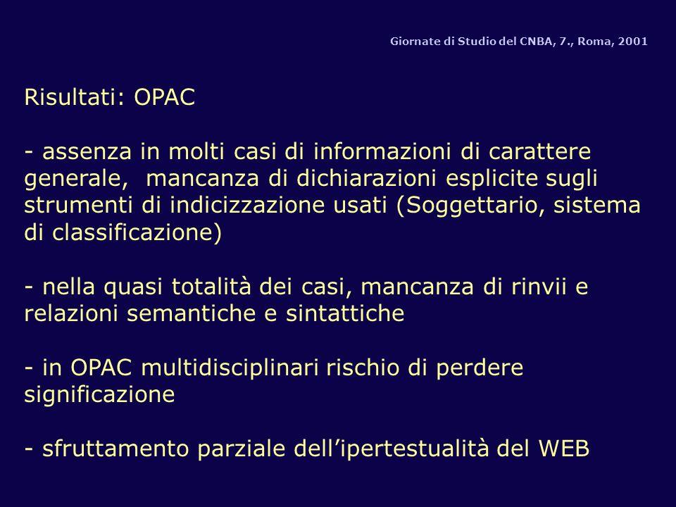 Giornate di Studio del CNBA, 7., Roma, 2001 Risultati: OPAC - assenza in molti casi di informazioni di carattere generale, mancanza di dichiarazioni esplicite sugli strumenti di indicizzazione usati (Soggettario, sistema di classificazione) - nella quasi totalità dei casi, mancanza di rinvii e relazioni semantiche e sintattiche - in OPAC multidisciplinari rischio di perdere significazione - sfruttamento parziale dellipertestualità del WEB