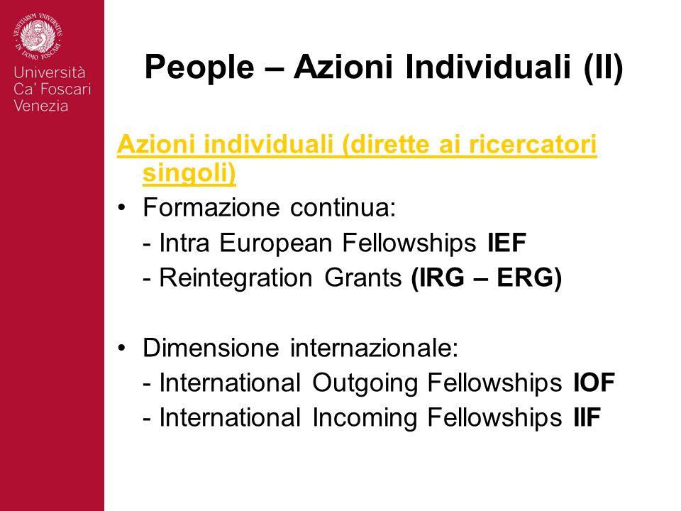 People – Azioni Individuali (II) Azioni individuali (dirette ai ricercatori singoli) Formazione continua: - Intra European Fellowships IEF - Reintegration Grants (IRG – ERG) Dimensione internazionale: - International Outgoing Fellowships IOF - International Incoming Fellowships IIF