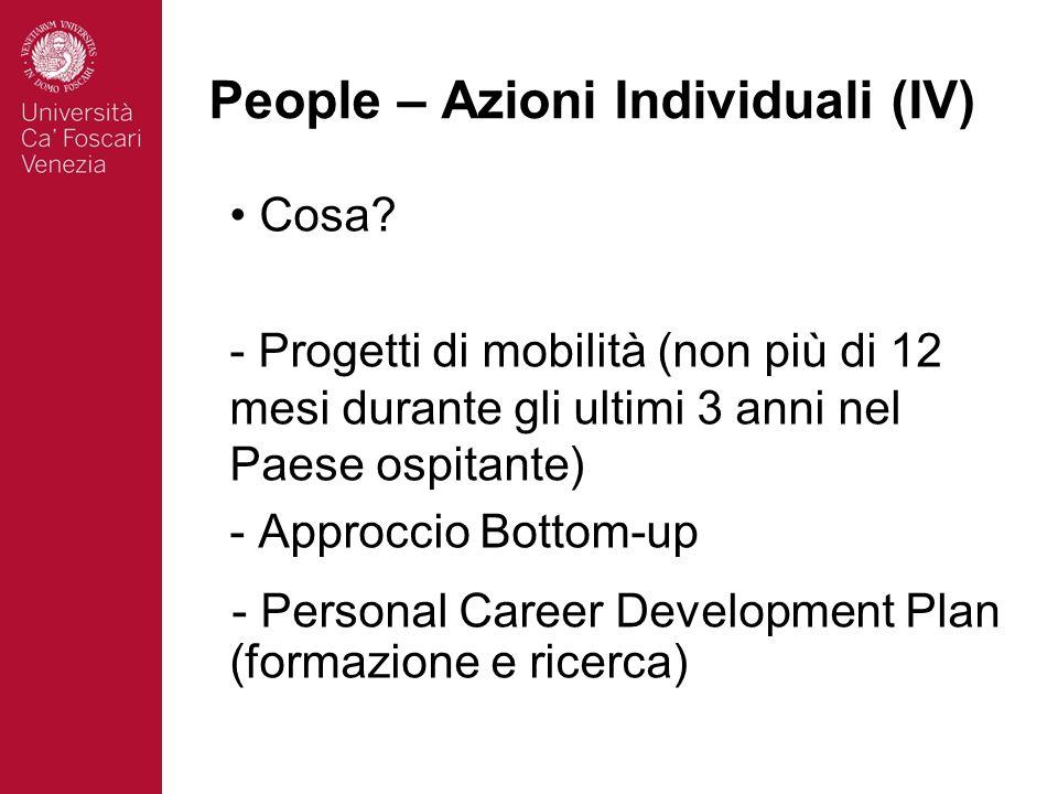 People – Azioni Individuali (IV) Cosa? - Progetti di mobilità (non più di 12 mesi durante gli ultimi 3 anni nel Paese ospitante) - Approccio Bottom-up