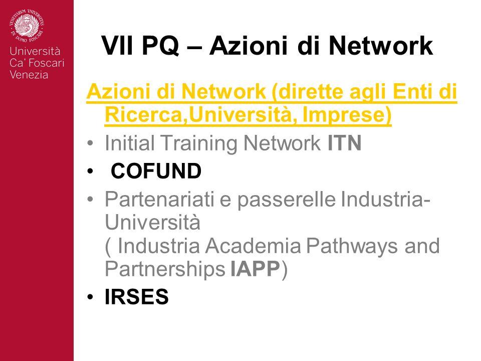 VII PQ – Azioni di Network Azioni di Network (dirette agli Enti di Ricerca,Università, Imprese) Initial Training Network ITN COFUND Partenariati e passerelle Industria- Università ( Industria Academia Pathways and Partnerships IAPP) IRSES