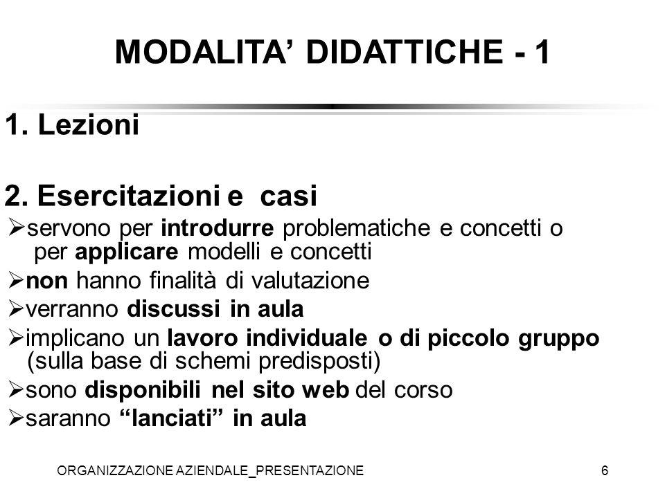ORGANIZZAZIONE AZIENDALE_PRESENTAZIONE6 MODALITA DIDATTICHE - 1 1.Lezioni 2. Esercitazioni e casi servono per introdurre problematiche e concetti o pe