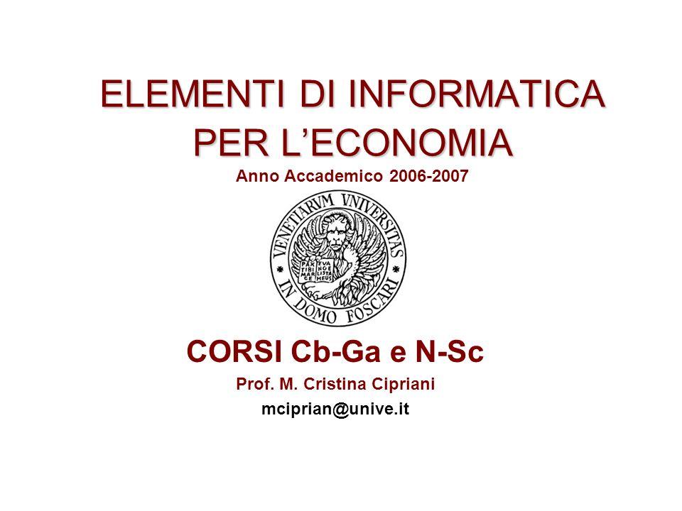 ELEMENTI DI INFORMATICA PER LECONOMIA ELEMENTI DI INFORMATICA PER LECONOMIA Anno Accademico 2006-2007 CORSI Cb-Ga e N-Sc Prof. M. Cristina Cipriani mc