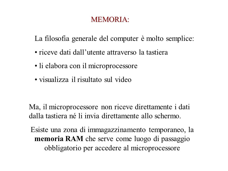 MEMORIA: La filosofia generale del computer è molto semplice: riceve dati dallutente attraverso la tastiera li elabora con il microprocessore visualizza il risultato sul video Ma, il microprocessore non riceve direttamente i dati dalla tastiera né li invia direttamente allo schermo.