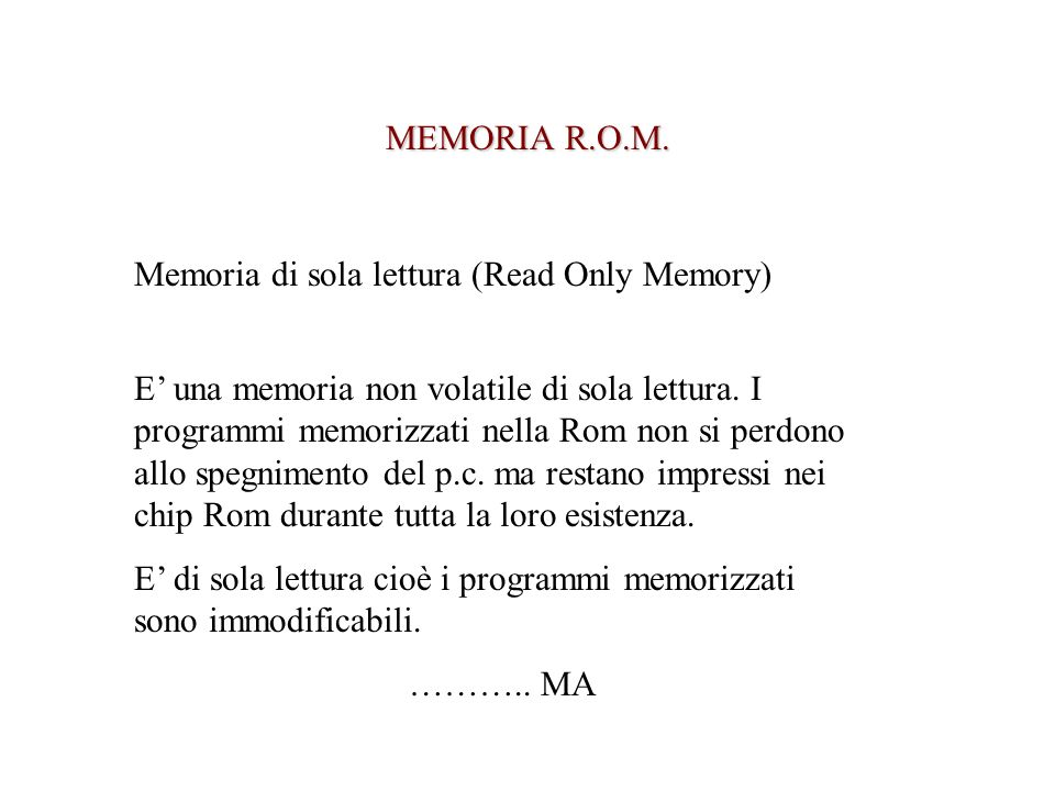 MEMORIA R.O.M. Memoria di sola lettura (Read Only Memory) E una memoria non volatile di sola lettura. I programmi memorizzati nella Rom non si perdono