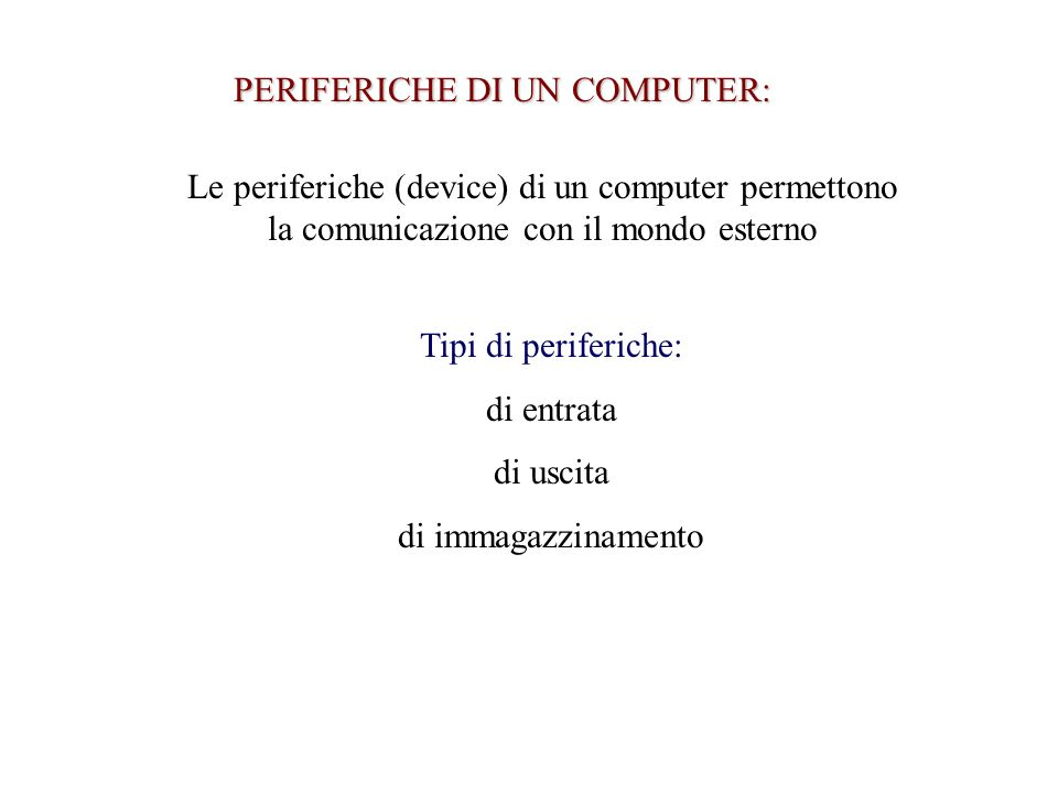 PERIFERICHE DI UN COMPUTER: Le periferiche (device) di un computer permettono la comunicazione con il mondo esterno Tipi di periferiche: di entrata di uscita di immagazzinamento