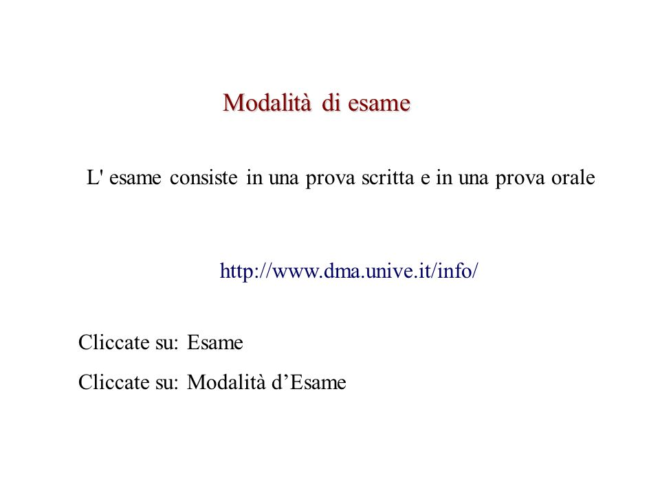 Modalità di esame http://www.dma.unive.it/info/ L' esame consiste in una prova scritta e in una prova orale Cliccate su: Esame Cliccate su: Modalità d