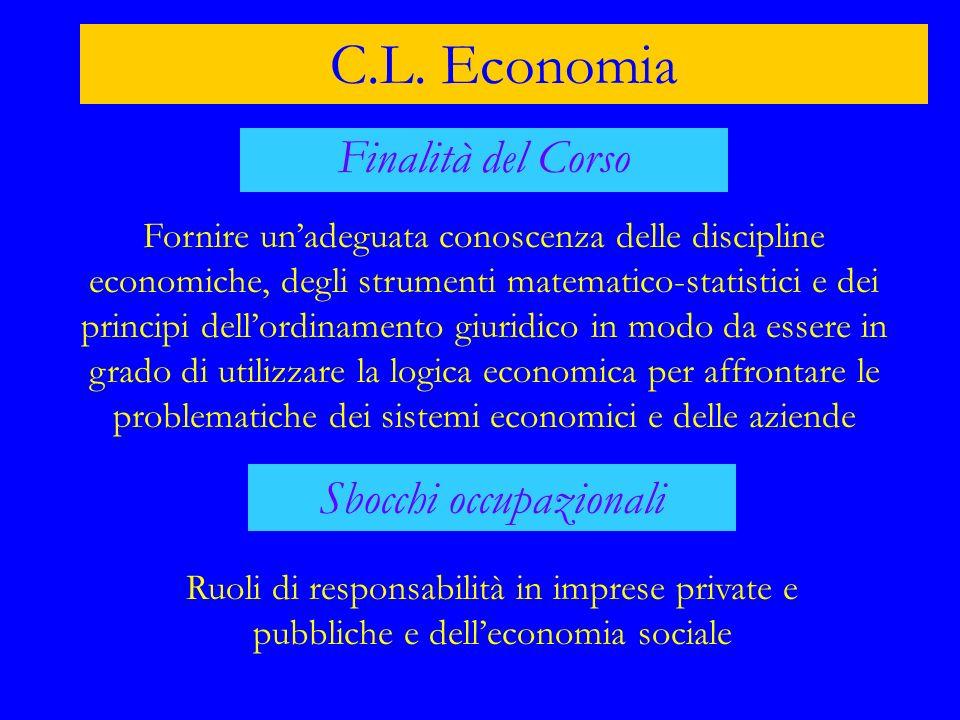 C.L. Economia Finalità del Corso Fornire unadeguata conoscenza delle discipline economiche, degli strumenti matematico-statistici e dei principi dello