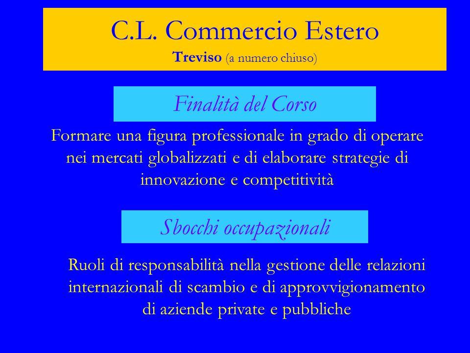 C.L. Commercio Estero Treviso (a numero chiuso) Finalità del Corso Formare una figura professionale in grado di operare nei mercati globalizzati e di