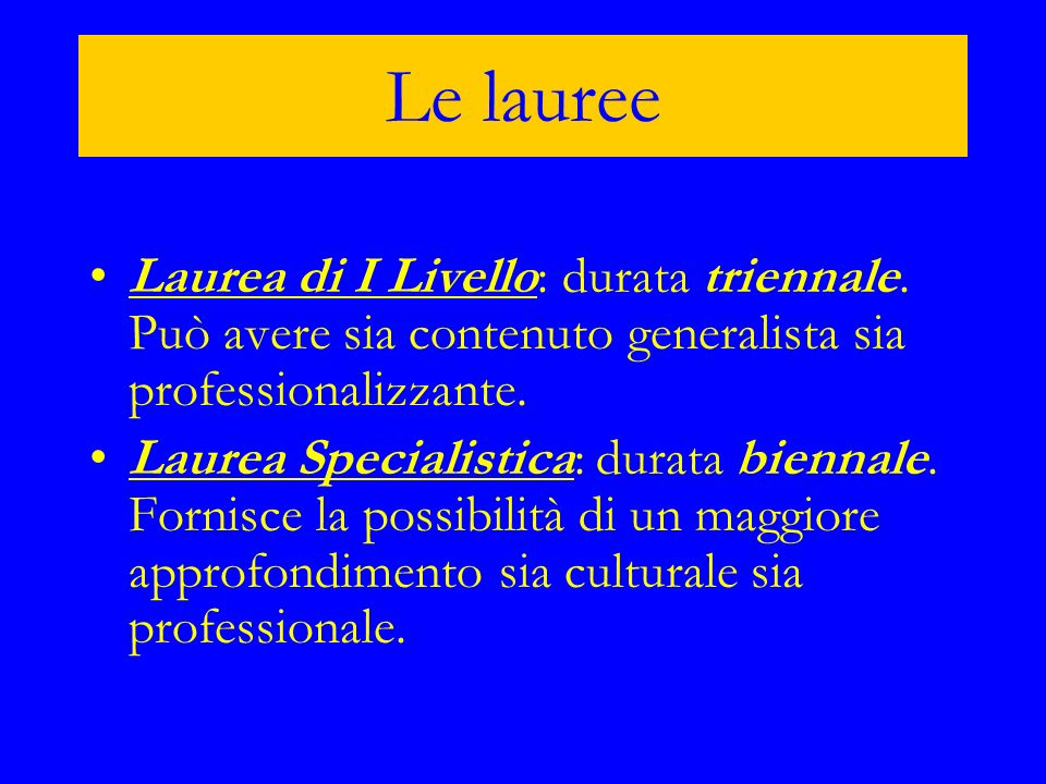 Le lauree Laurea di I Livello: durata triennale. Può avere sia contenuto generalista sia professionalizzante.di I Livello Laurea Specialistica: durata