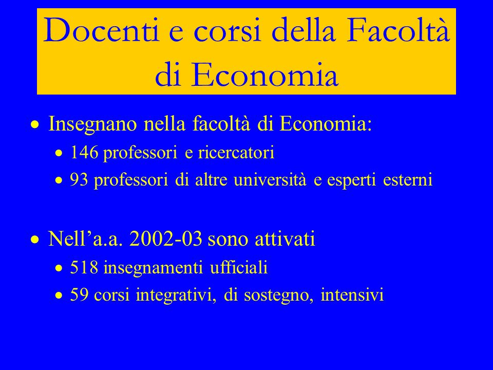 Docenti e corsi della Facoltà di Economia Insegnano nella facoltà di Economia: 146 professori e ricercatori 93 professori di altre università e espert