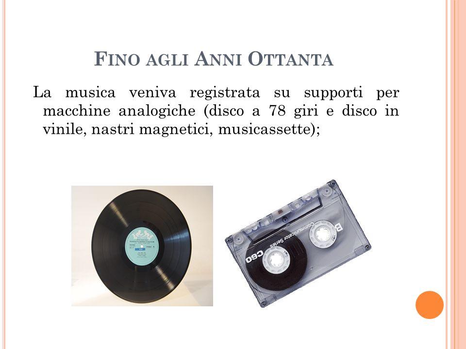 F INO AGLI A NNI O TTANTA La musica veniva registrata su supporti per macchine analogiche (disco a 78 giri e disco in vinile, nastri magnetici, musicassette);