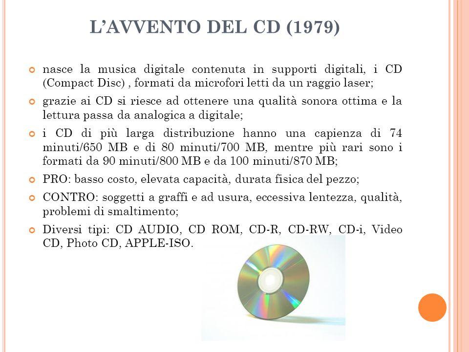 LAVVENTO DEL CD (1979) nasce la musica digitale contenuta in supporti digitali, i CD (Compact Disc), formati da microfori letti da un raggio laser; grazie ai CD si riesce ad ottenere una qualità sonora ottima e la lettura passa da analogica a digitale; i CD di più larga distribuzione hanno una capienza di 74 minuti/650 MB e di 80 minuti/700 MB, mentre più rari sono i formati da 90 minuti/800 MB e da 100 minuti/870 MB; PRO: basso costo, elevata capacità, durata fisica del pezzo; CONTRO: soggetti a graffi e ad usura, eccessiva lentezza, qualità, problemi di smaltimento; Diversi tipi: CD AUDIO, CD ROM, CD-R, CD-RW, CD-i, Video CD, Photo CD, APPLE-ISO.