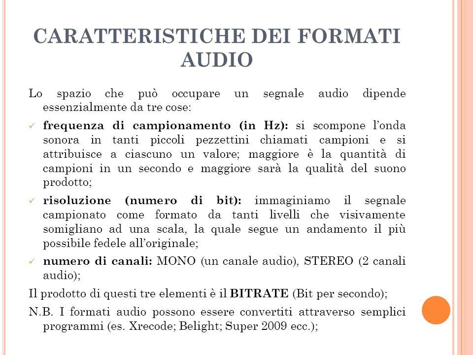 CARATTERISTICHE DEI FORMATI AUDIO Lo spazio che può occupare un segnale audio dipende essenzialmente da tre cose: frequenza di campionamento (in Hz): si scompone londa sonora in tanti piccoli pezzettini chiamati campioni e si attribuisce a ciascuno un valore; maggiore è la quantità di campioni in un secondo e maggiore sarà la qualità del suono prodotto; risoluzione (numero di bit): immaginiamo il segnale campionato come formato da tanti livelli che visivamente somigliano ad una scala, la quale segue un andamento il più possibile fedele alloriginale; numero di canali: MONO (un canale audio), STEREO (2 canali audio); Il prodotto di questi tre elementi è il BITRATE (Bit per secondo); N.B.