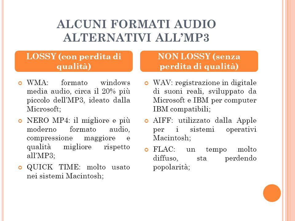 ALCUNI FORMATI AUDIO ALTERNATIVI ALLMP3 WMA: formato windows media audio, circa il 20% più piccolo dellMP3, ideato dalla Microsoft; NERO MP4: il migliore e più moderno formato audio, compressione maggiore e qualità migliore rispetto allMP3; QUICK TIME: molto usato nei sistemi Macintosh; WAV: registrazione in digitale di suoni reali, sviluppato da Microsoft e IBM per computer IBM compatibili; AIFF: utilizzato dalla Apple per i sistemi operativi Macintosh; FLAC: un tempo molto diffuso, sta perdendo popolarità; LOSSY (con perdita di qualità) NON LOSSY (senza perdita di qualità)