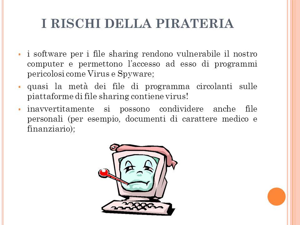 I RISCHI DELLA PIRATERIA i software per i file sharing rendono vulnerabile il nostro computer e permettono laccesso ad esso di programmi pericolosi come Virus e Spyware; quasi la metà dei file di programma circolanti sulle piattaforme di file sharing contiene virus.
