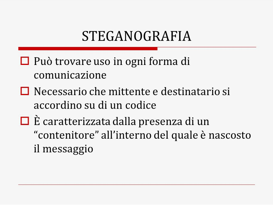 La steganalisi è il procedimento mediante il quale è possibile stabilire se un dato elemento contiene dati steganografati La steganalisi è volta a dimostrare lesistenza dei dati nascosti e non ad estrarli STEGANOGRAFIA