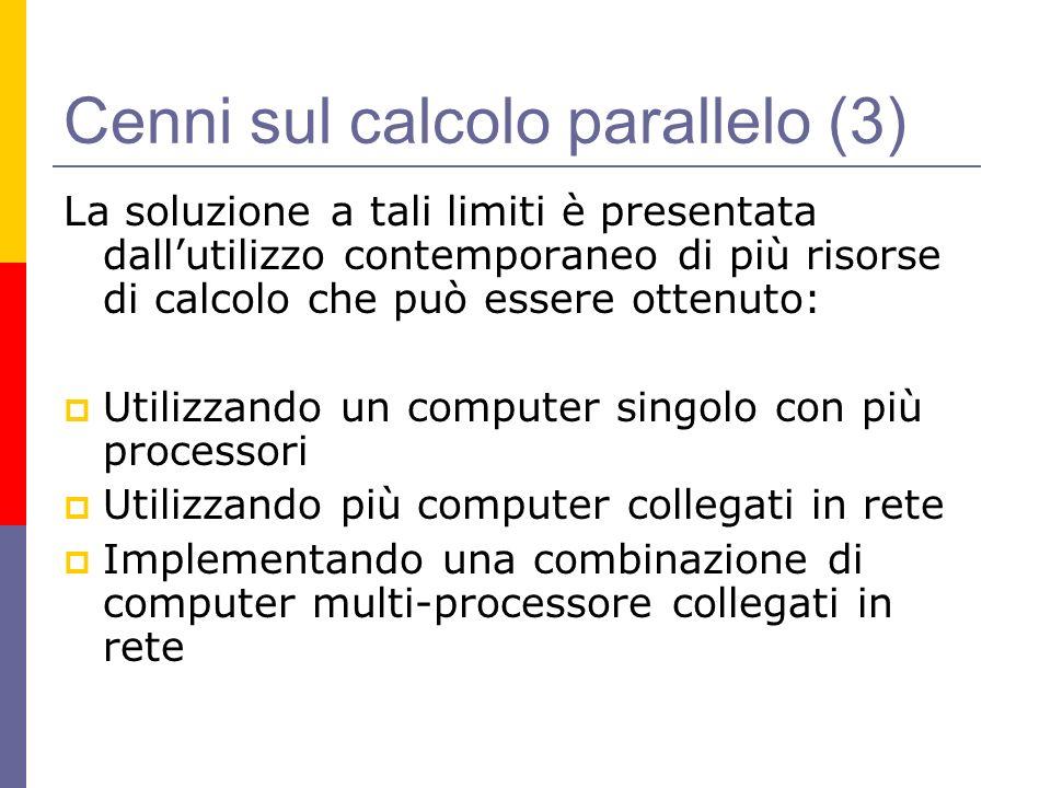 Cenni sul calcolo parallelo (3) La soluzione a tali limiti è presentata dallutilizzo contemporaneo di più risorse di calcolo che può essere ottenuto: Utilizzando un computer singolo con più processori Utilizzando più computer collegati in rete Implementando una combinazione di computer multi-processore collegati in rete