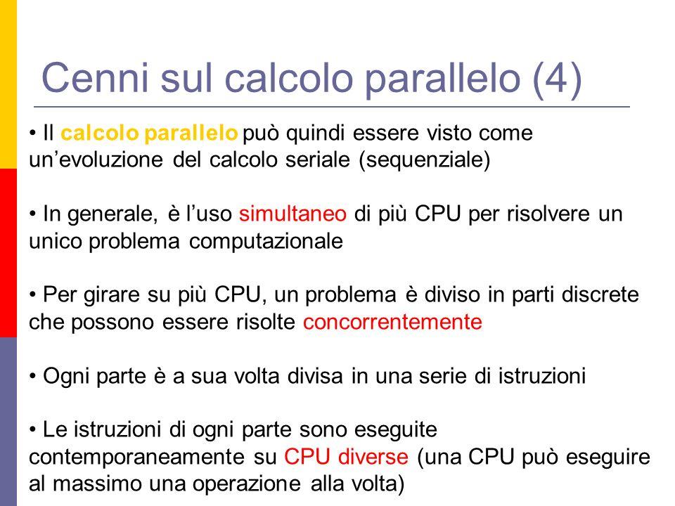 Cenni sul calcolo parallelo (4) Il calcolo parallelo può quindi essere visto come unevoluzione del calcolo seriale (sequenziale) In generale, è luso simultaneo di più CPU per risolvere un unico problema computazionale Per girare su più CPU, un problema è diviso in parti discrete che possono essere risolte concorrentemente Ogni parte è a sua volta divisa in una serie di istruzioni Le istruzioni di ogni parte sono eseguite contemporaneamente su CPU diverse (una CPU può eseguire al massimo una operazione alla volta)