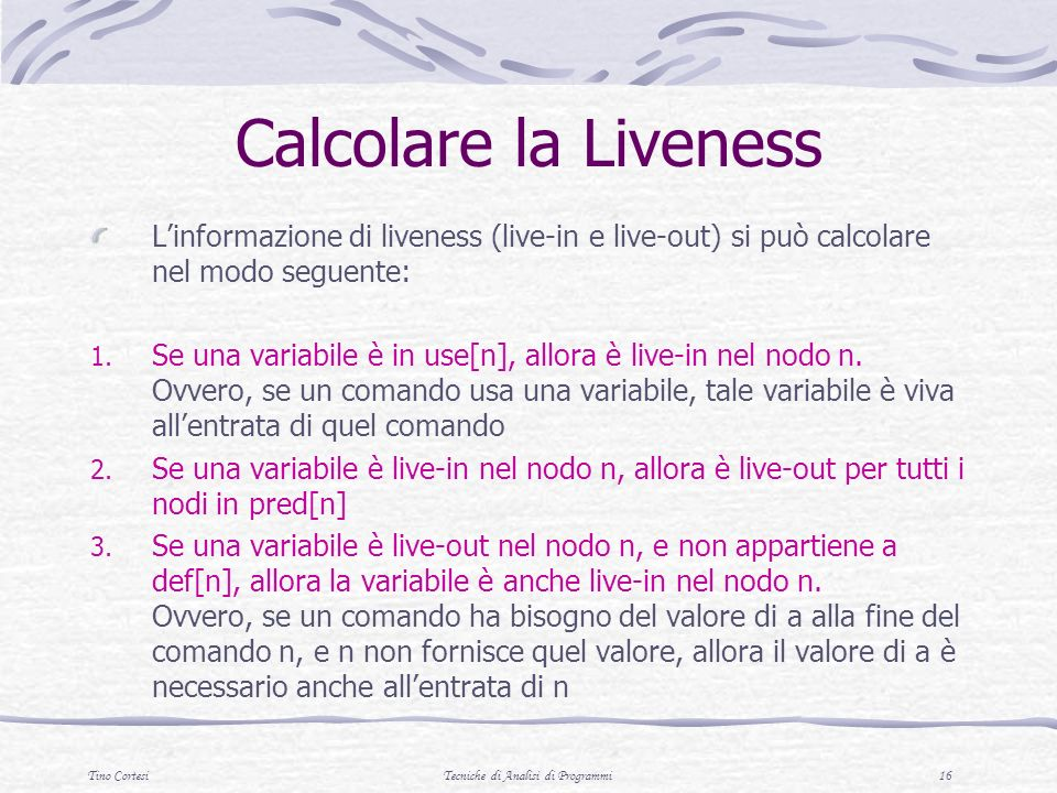Tino CortesiTecniche di Analisi di Programmi 16 Calcolare la Liveness Linformazione di liveness (live-in e live-out) si può calcolare nel modo seguente: 1.