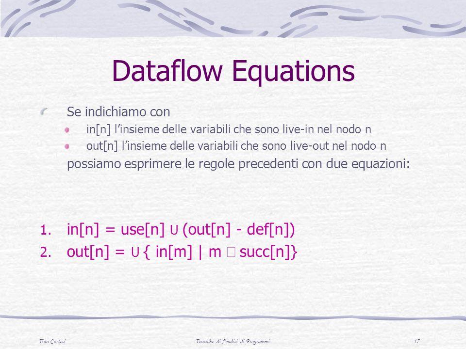 Tino CortesiTecniche di Analisi di Programmi 17 Dataflow Equations Se indichiamo con in[n] linsieme delle variabili che sono live-in nel nodo n out[n] linsieme delle variabili che sono live-out nel nodo n possiamo esprimere le regole precedenti con due equazioni: 1.