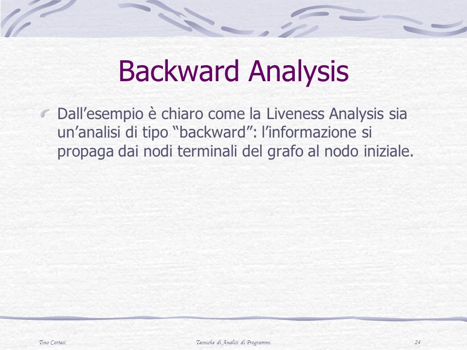 Tino CortesiTecniche di Analisi di Programmi 24 Backward Analysis Dallesempio è chiaro come la Liveness Analysis sia unanalisi di tipo backward: linfo
