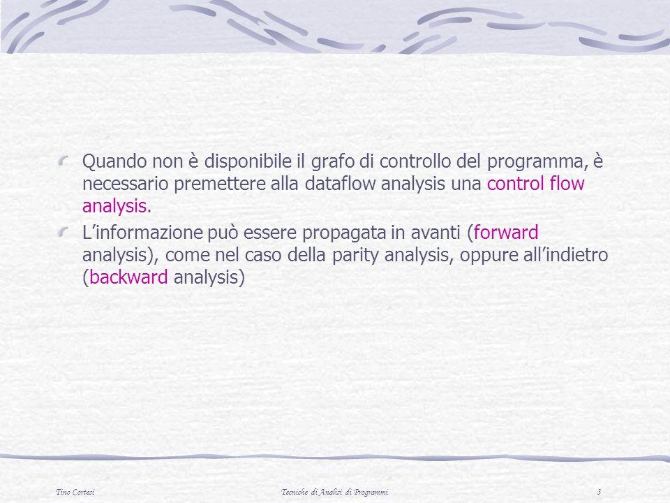Tino CortesiTecniche di Analisi di Programmi 3 Quando non è disponibile il grafo di controllo del programma, è necessario premettere alla dataflow analysis una control flow analysis.