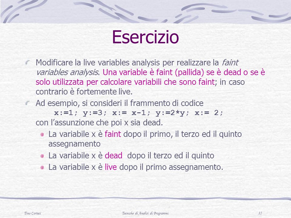 Tino CortesiTecniche di Analisi di Programmi 35 Esercizio Modificare la live variables analysis per realizzare la faint variables analysis. Una variab