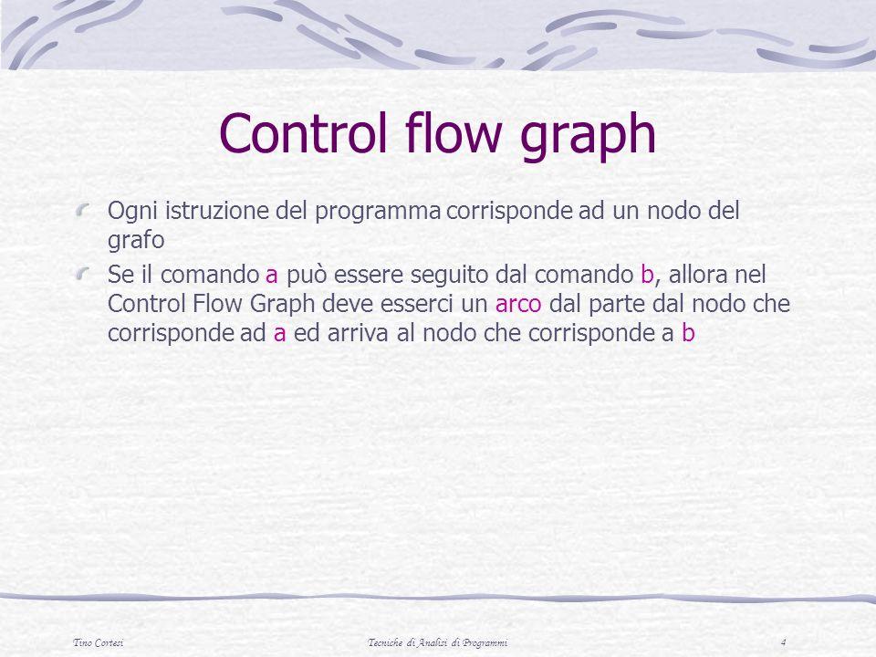 Tino CortesiTecniche di Analisi di Programmi 4 Control flow graph Ogni istruzione del programma corrisponde ad un nodo del grafo Se il comando a può essere seguito dal comando b, allora nel Control Flow Graph deve esserci un arco dal parte dal nodo che corrisponde ad a ed arriva al nodo che corrisponde a b