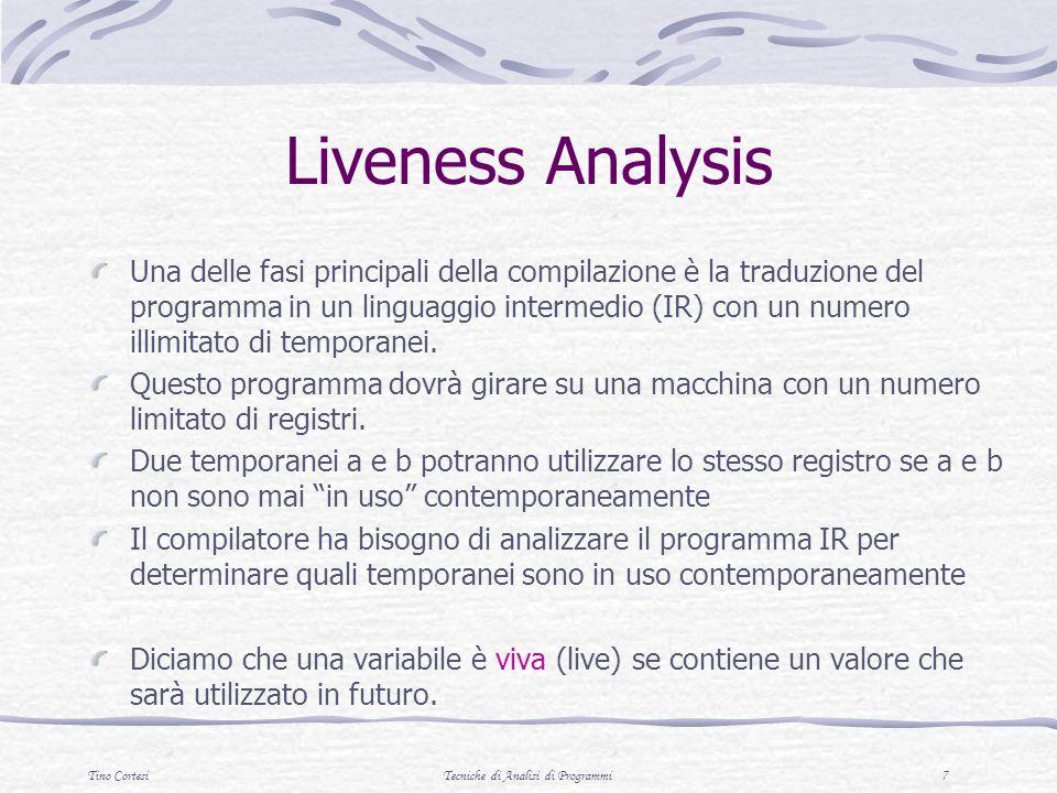 Tino CortesiTecniche di Analisi di Programmi 18 gen LV (p)= use[p] kill LV (p) = def[n] se p è un punto finale LV exit (p)= U { LV entry (q) | q segue p} LV entry (p)= ( LV exit ( p ) \ kill LV (p) ) U gen LV (p) Liveness Analysis (una formalizzazione alternativa)