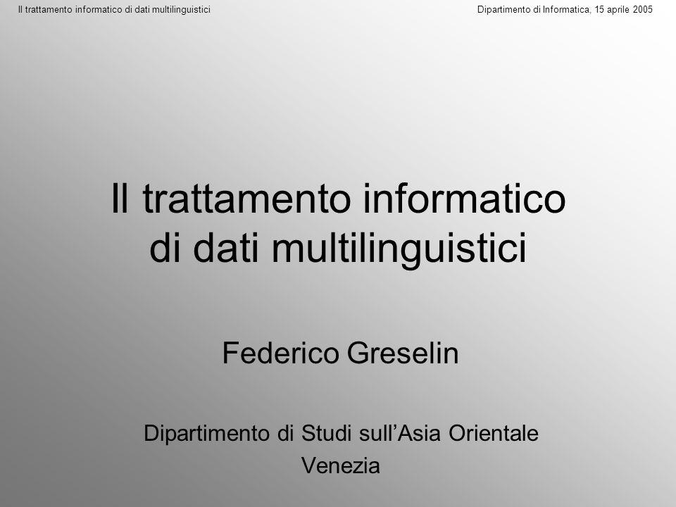 Il trattamento informatico di dati multilinguistici Dipartimento di Informatica, 15 aprile 2005 La soluzione di questo problema cruciale passa sostanzialmente attraverso due passi, tra loro collegati: a.
