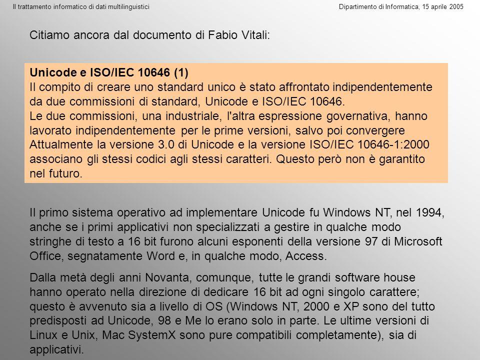 Il trattamento informatico di dati multilinguistici Dipartimento di Informatica, 15 aprile 2005 Unicode e ISO/IEC 10646 (1) Il compito di creare uno standard unico è stato affrontato indipendentemente da due commissioni di standard, Unicode e ISO/IEC 10646.