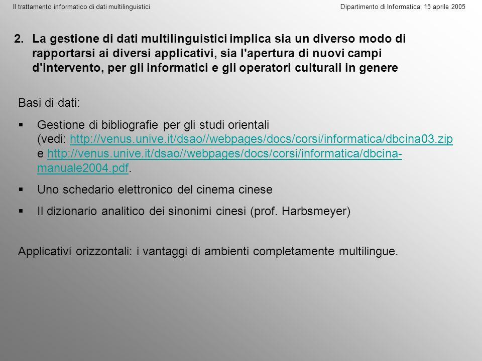 Il trattamento informatico di dati multilinguistici Dipartimento di Informatica, 15 aprile 2005 2.La gestione di dati multilinguistici implica sia un diverso modo di rapportarsi ai diversi applicativi, sia l apertura di nuovi campi d intervento, per gli informatici e gli operatori culturali in genere Basi di dati: Gestione di bibliografie per gli studi orientali (vedi: http://venus.unive.it/dsao//webpages/docs/corsi/informatica/dbcina03.zip e http://venus.unive.it/dsao//webpages/docs/corsi/informatica/dbcina- manuale2004.pdf.http://venus.unive.it/dsao//webpages/docs/corsi/informatica/dbcina03.ziphttp://venus.unive.it/dsao//webpages/docs/corsi/informatica/dbcina- manuale2004.pdf Uno schedario elettronico del cinema cinese Il dizionario analitico dei sinonimi cinesi (prof.