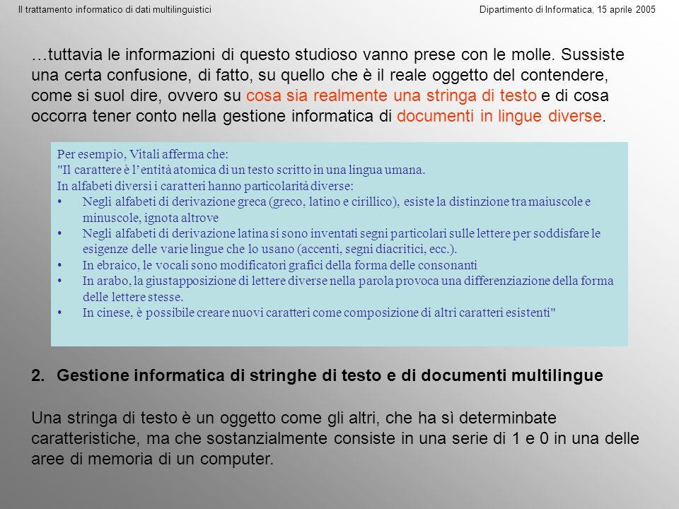 Il trattamento informatico di dati multilinguistici Dipartimento di Informatica, 15 aprile 2005 Una stringa di testo è un oggetto come gli altri, che ha sì determinbate caratteristiche, ma che sostanzialmente consiste in una serie di 1 e 0 in una delle aree di memoria di un computer.