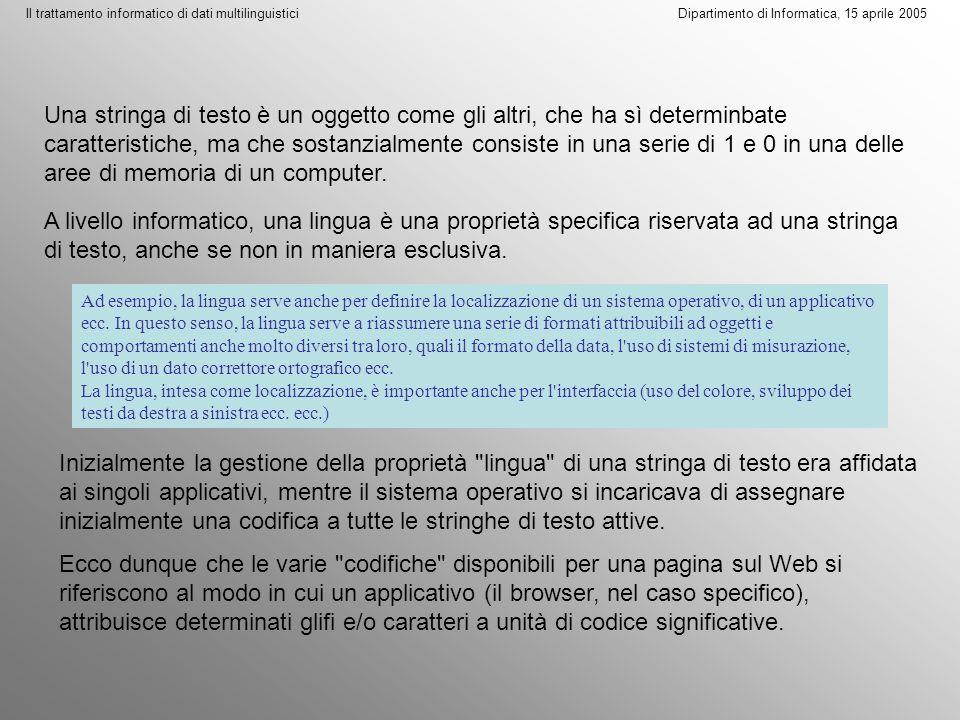Il trattamento informatico di dati multilinguistici Dipartimento di Informatica, 15 aprile 2005 Quindi il browser può trattare stringhe di testo in lingue diverse, ovvero può disporre di più codifiche per regolare la visualizzazione (ovvero il comportamento) di una stessa stringa di testo.
