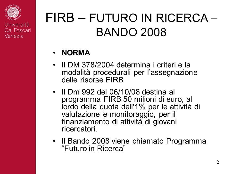 2 FIRB – FUTURO IN RICERCA – BANDO 2008 NORMA Il DM 378/2004 determina i criteri e la modalità procedurali per lassegnazione delle risorse FIRB Il Dm 992 del 06/10/08 destina al programma FIRB 50 milioni di euro, al lordo della quota dell 1% per le attività di valutazione e monitoraggio, per il finanziamento di attività di giovani ricercatori.