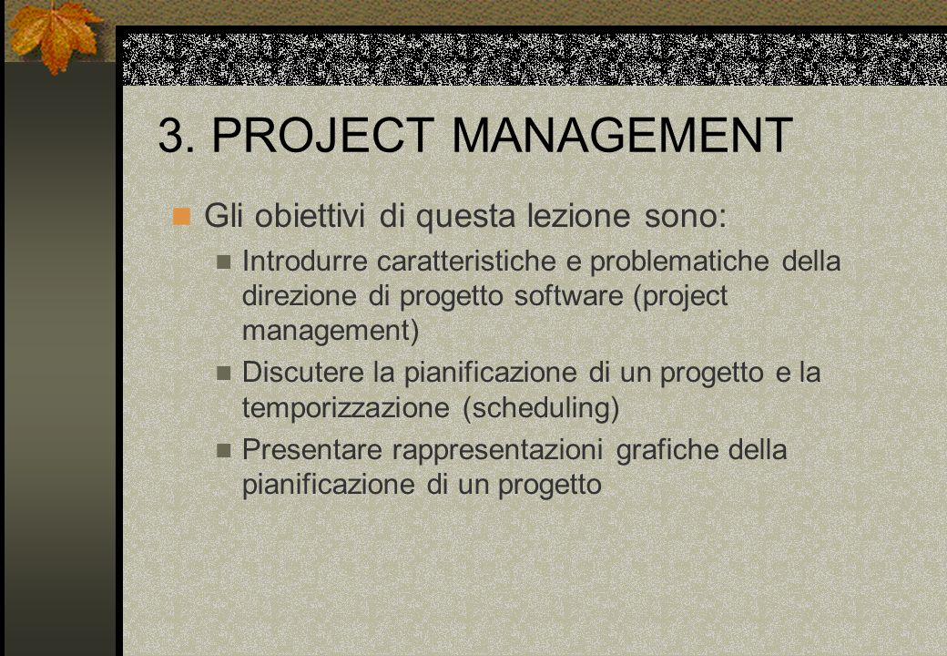 3. PROJECT MANAGEMENT Gli obiettivi di questa lezione sono: Introdurre caratteristiche e problematiche della direzione di progetto software (project m