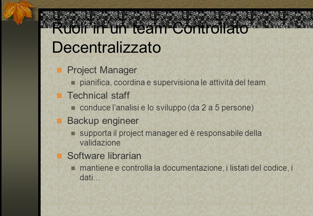 Ruoli in un team Controllato Decentralizzato Project Manager pianifica, coordina e supervisiona le attività del team Technical staff conduce lanalisi
