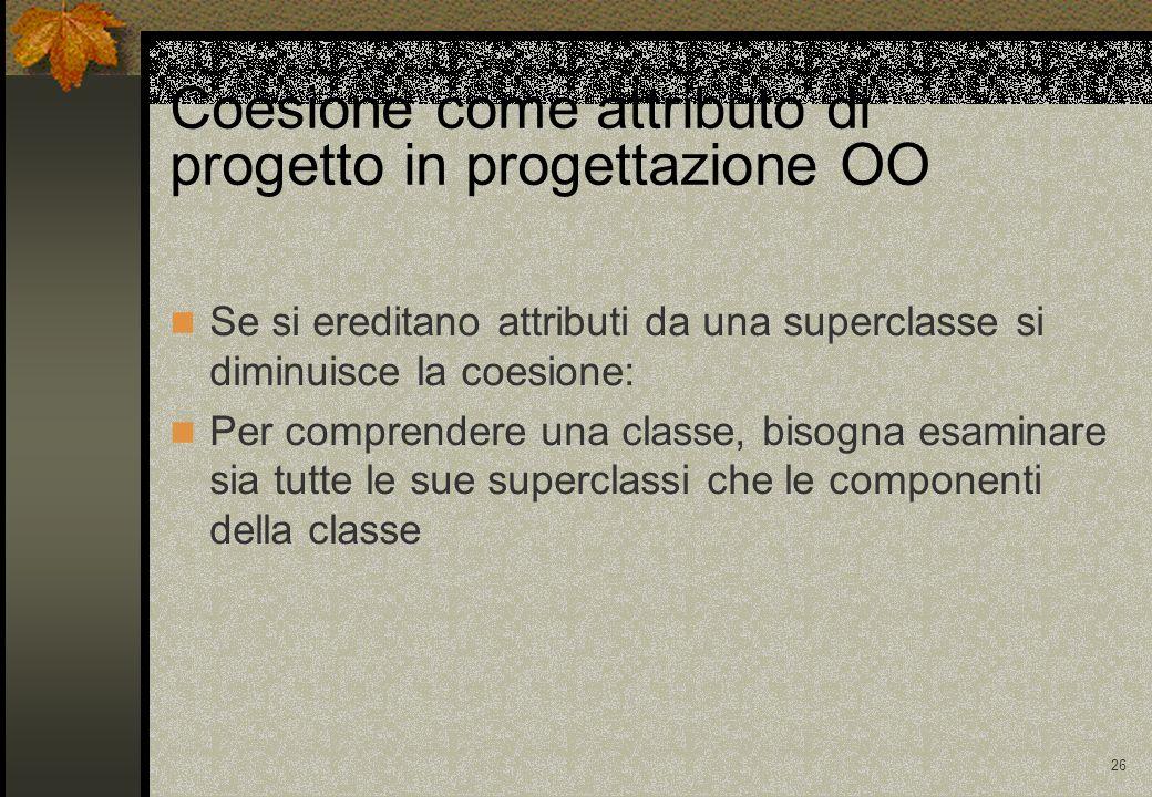 26 Coesione come attributo di progetto in progettazione OO Se si ereditano attributi da una superclasse si diminuisce la coesione: Per comprendere una